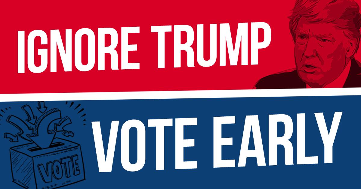ignore donald trump, vote early